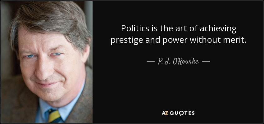Politics is the art of achieving prestige and power without merit. - P. J. O'Rourke