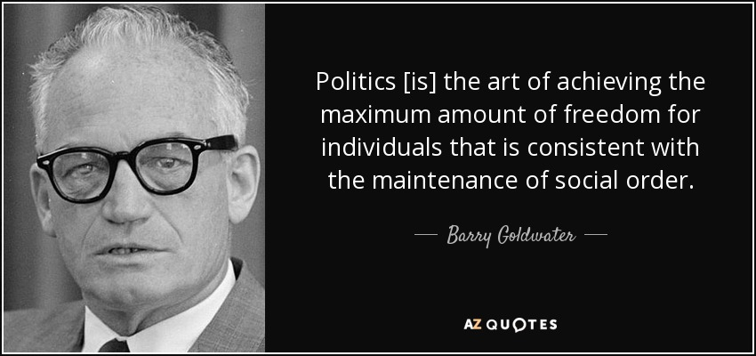 Politics [is] the art of achieving the maximum amount of freedom for individuals that is consistent with the maintenance of social order. - Barry Goldwater