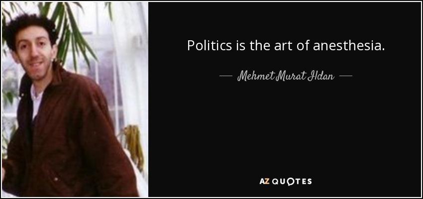 Politics is the art of anesthesia. - Mehmet Murat Ildan