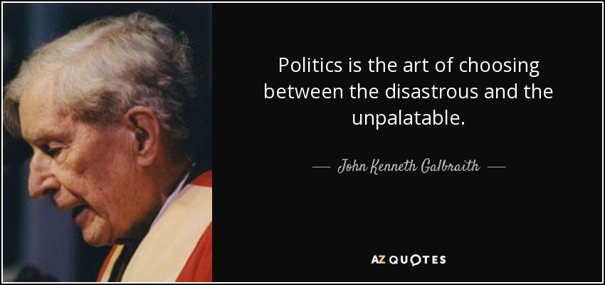 Politics is the art of choosing between the disastrous and the unpalatable. - John Kenneth Galbraith
