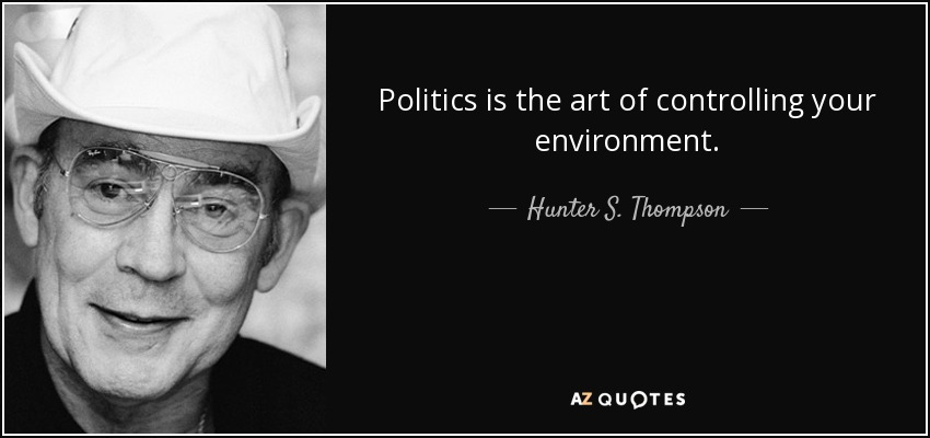 Politics is the art of controlling your environment. - Hunter S. Thompson