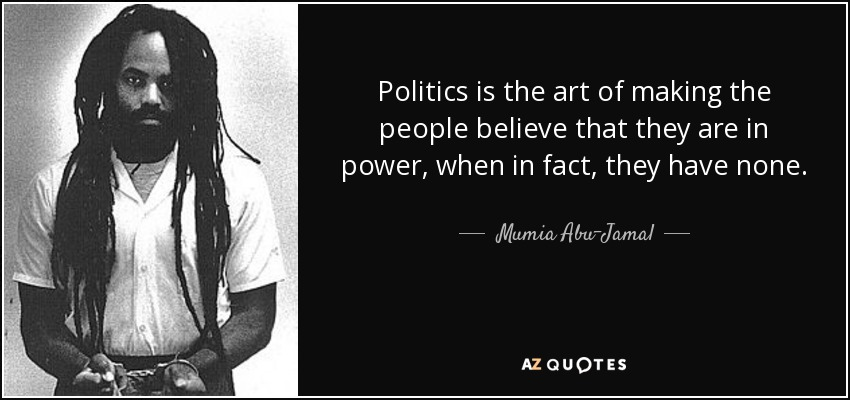 Politics is the art of making the people believe that they are in power, when in fact, they have none. - Mumia Abu-Jamal