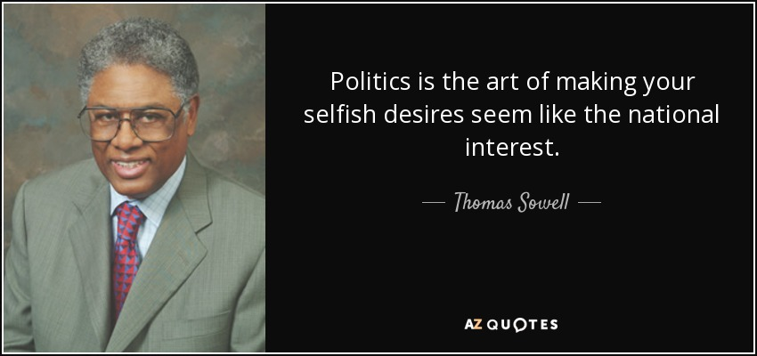 Politics is the art of making your selfish desires seem like the national interest. - Thomas Sowell