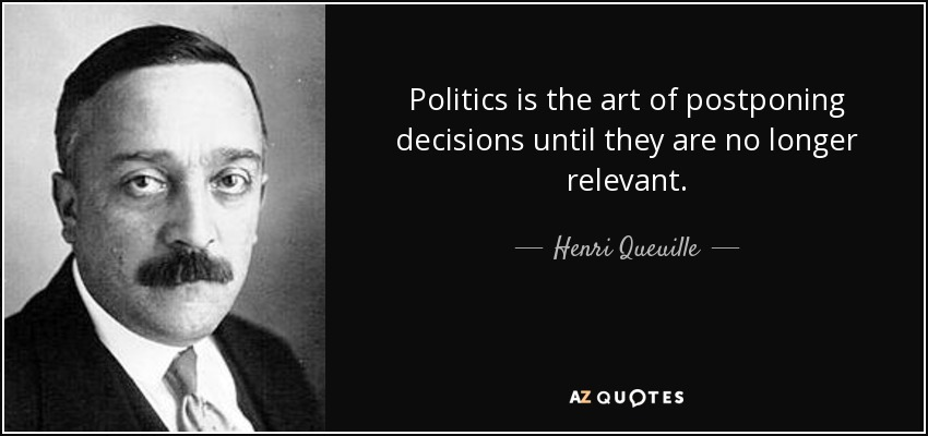 Politics is the art of postponing decisions until they are no longer relevant. - Henri Queuille