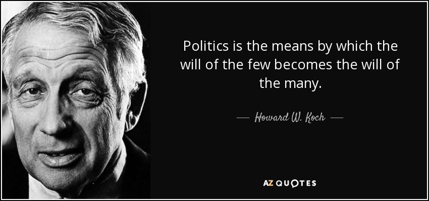 Politics is the means by which the will of the few becomes the will of the many. - Howard W. Koch