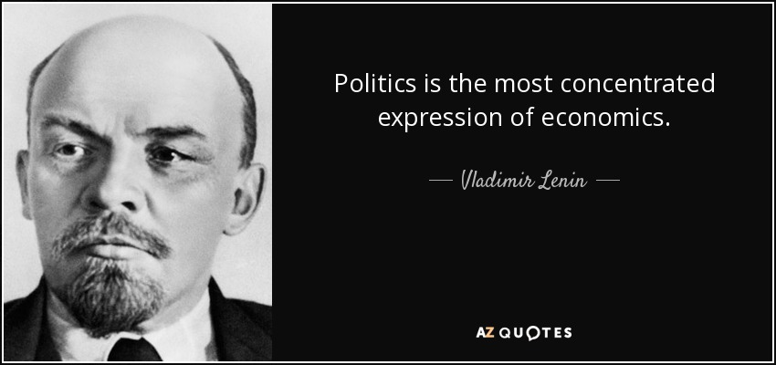Politics is the most concentrated expression of economics. - Vladimir Lenin