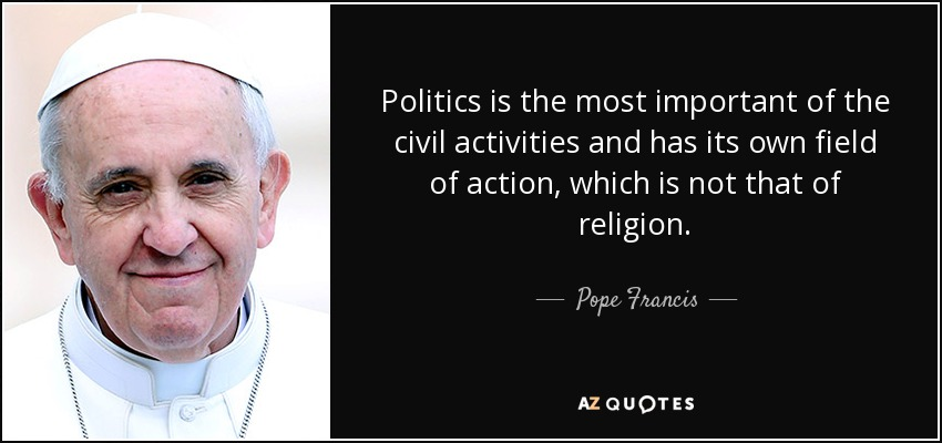 Politics is the most important of the civil activities and has its own field of action, which is not that of religion. - Pope Francis