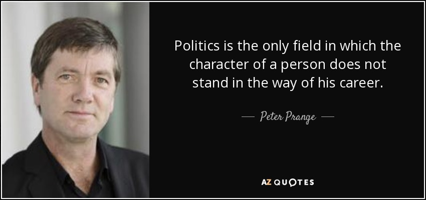 Politics is the only field in which the character of a person does not stand in the way of his career. - Peter Prange