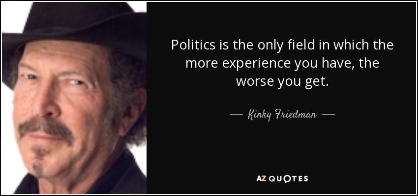 Politics is the only field in which the more experience you have, the worse you get. - Kinky Friedman