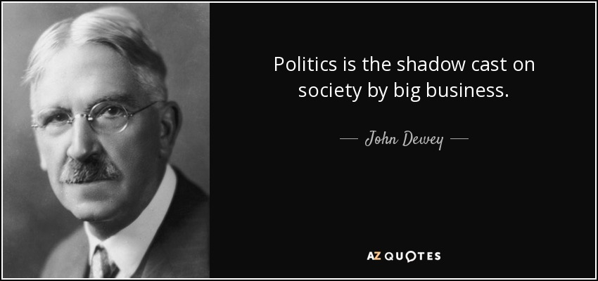 Politics is the shadow cast on society by big business. - John Dewey