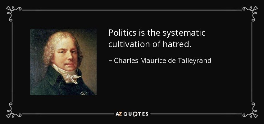 Politics is the systematic cultivation of hatred. - Charles Maurice de Talleyrand