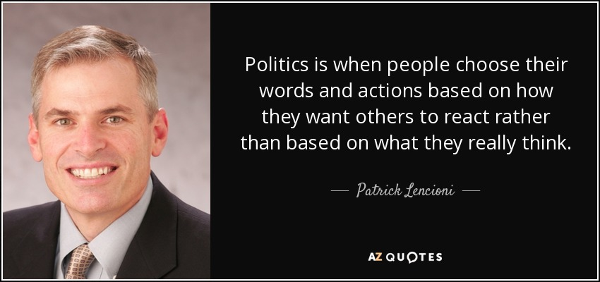 Politics is when people choose their words and actions based on how they want others to react rather than based on what they really think. - Patrick Lencioni