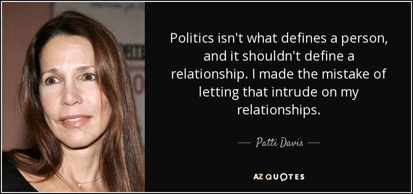 Politics isn't what defines a person, and it shouldn't define a relationship. I made the mistake of letting that intrude on my relationships. - Patti Davis