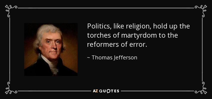 Politics, like religion, hold up the torches of martyrdom to the reformers of error. - Thomas Jefferson