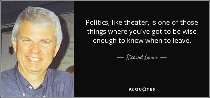 Politics, like theater, is one of those things where you've got to be wise enough to know when to leave. - Richard Lamm