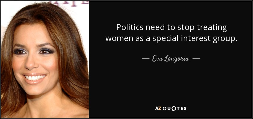 Politics need to stop treating women as a special-interest group. - Eva Longoria
