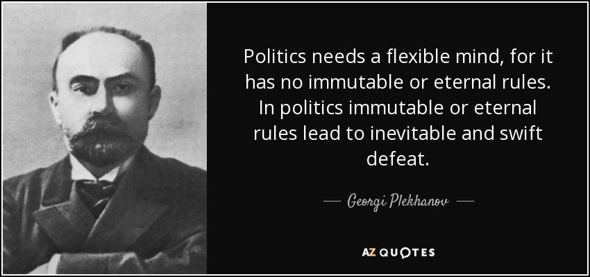 Politics needs a flexible mind, for it has no immutable or eternal rules. In politics immutable or eternal rules lead to inevitable and swift defeat. - Georgi Plekhanov