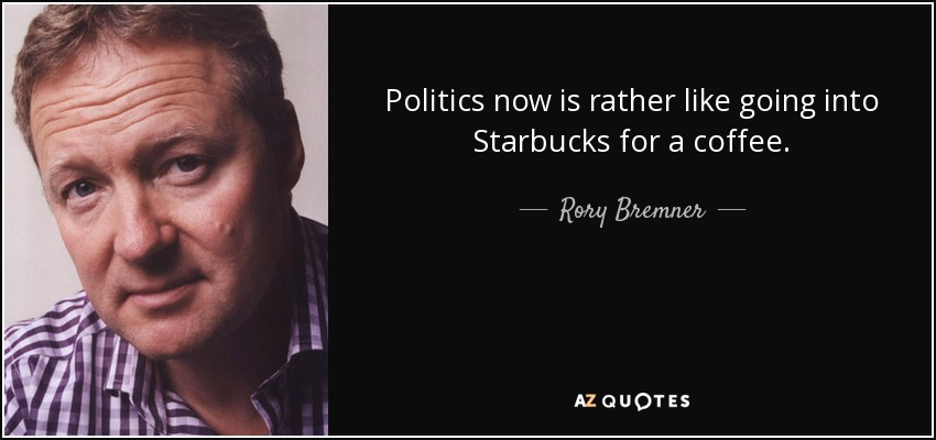 Politics now is rather like going into Starbucks for a coffee. - Rory Bremner