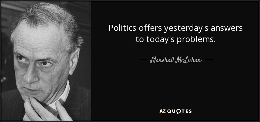 Politics offers yesterday's answers to today's problems. - Marshall McLuhan