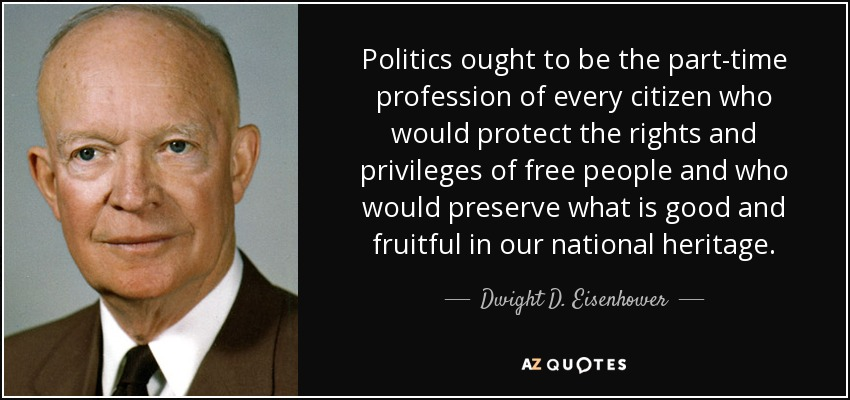 Politics ought to be the part-time profession of every citizen who would protect the rights and privileges of free people and who would preserve what is good and fruitful in our national heritage. - Dwight D. Eisenhower