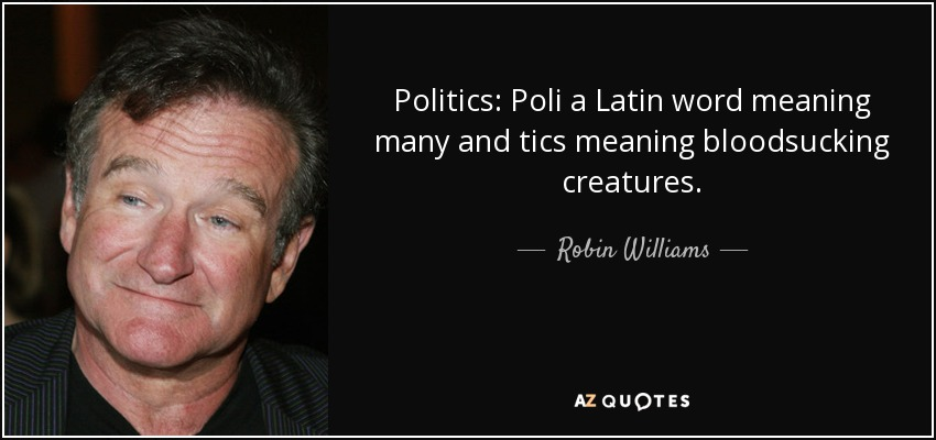 Politics: Poli a Latin word meaning many and tics meaning bloodsucking creatures. - Robin Williams