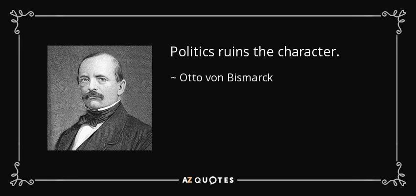 Politics ruins the character. - Otto von Bismarck