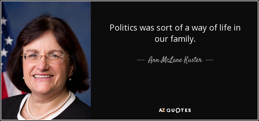 Politics was sort of a way of life in our family. - Ann McLane Kuster