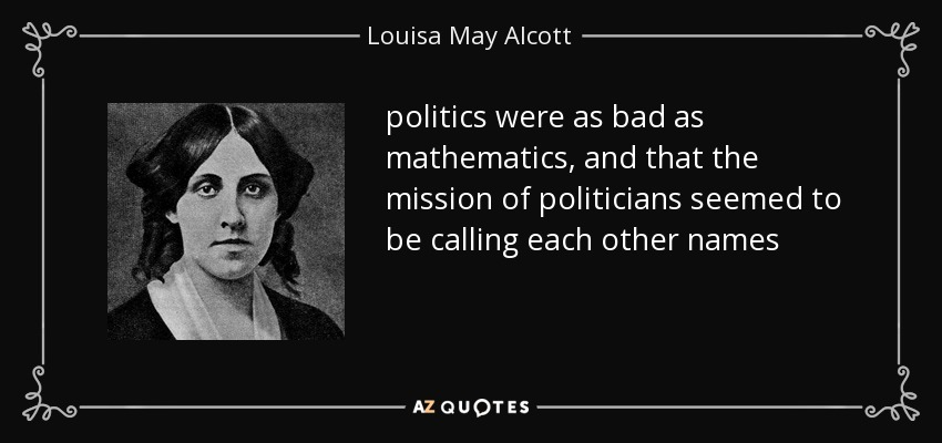 politics were as bad as mathematics, and that the mission of politicians seemed to be calling each other names - Louisa May Alcott