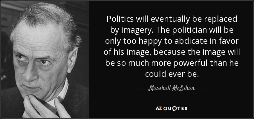 Politics will eventually be replaced by imagery. The politician will be only too happy to abdicate in favor of his image, because the image will be so much more powerful than he could ever be. - Marshall McLuhan