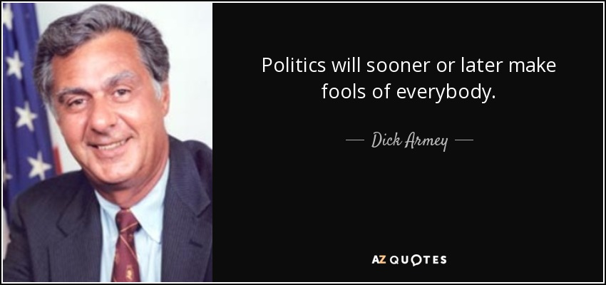 Politics will sooner or later make fools of everybody. - Dick Armey