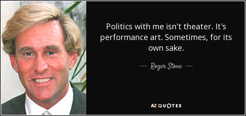 Politics with me isn't theater. It's performance art. Sometimes, for its own sake. - Roger Stone