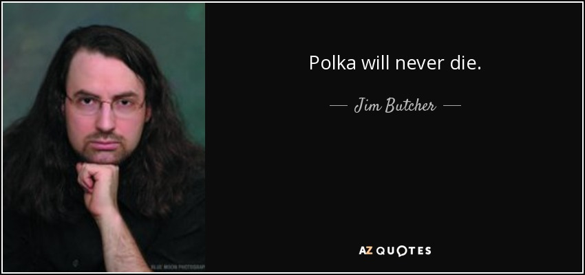 Polka will never die. - Jim Butcher