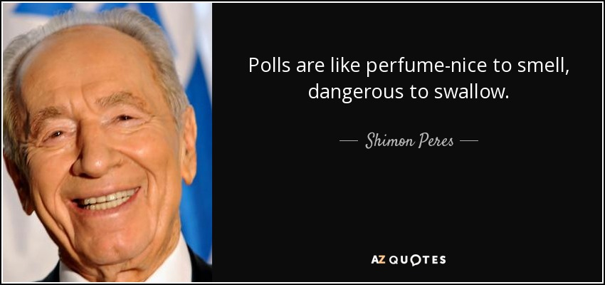 Polls are like perfume-nice to smell, dangerous to swallow. - Shimon Peres
