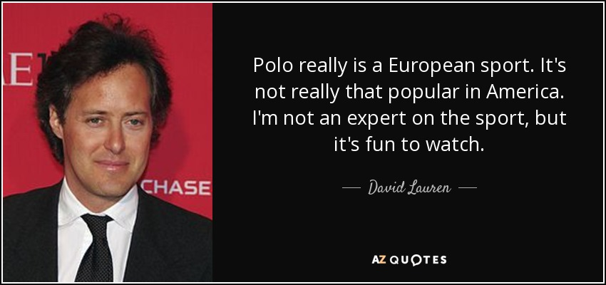 Polo really is a European sport. It's not really that popular in America. I'm not an expert on the sport, but it's fun to watch. - David Lauren