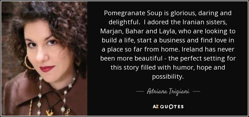 Pomegranate Soup is glorious, daring and delightful. I adored the Iranian sisters, Marjan, Bahar and Layla, who are looking to build a life, start a business and find love in a place so far from home. Ireland has never been more beautiful - the perfect setting for this story filled with humor, hope and possibility. - Adriana Trigiani