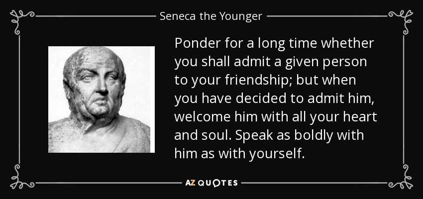Ponder for a long time whether you shall admit a given person to your friendship; but when you have decided to admit him, welcome him with all your heart and soul. Speak as boldly with him as with yourself. - Seneca the Younger