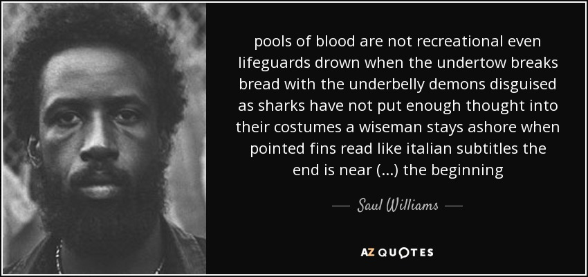 pools of blood are not recreational even lifeguards drown when the undertow breaks bread with the underbelly demons disguised as sharks have not put enough thought into their costumes a wiseman stays ashore when pointed fins read like italian subtitles the end is near (...) the beginning - Saul Williams