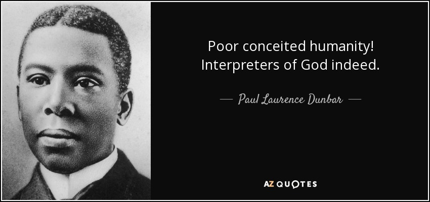 Poor conceited humanity! Interpreters of God indeed. - Paul Laurence Dunbar