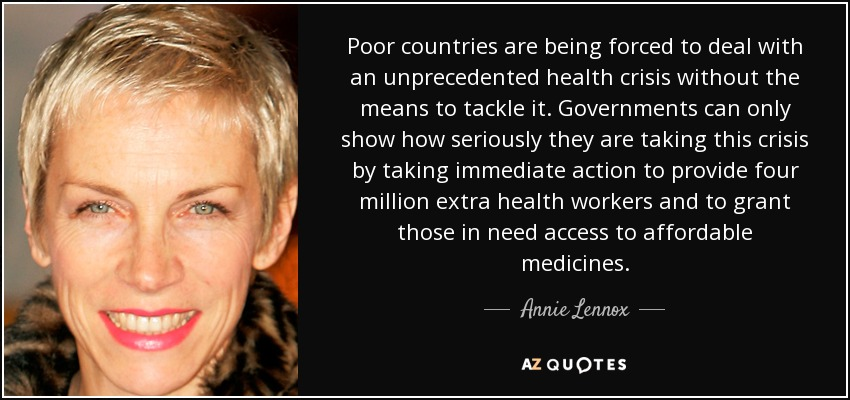 Poor countries are being forced to deal with an unprecedented health crisis without the means to tackle it . Governments can only show how seriously they are taking this crisis by taking immediate action to provide four million extra health workers and to grant those in need access to affordable medicines. - Annie Lennox
