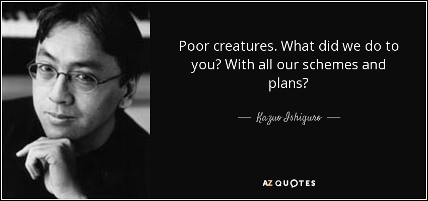 Poor creatures. What did we do to you? With all our schemes and plans? - Kazuo Ishiguro