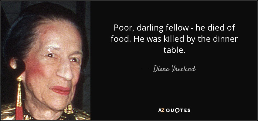 Poor, darling fellow - he died of food. He was killed by the dinner table. - Diana Vreeland