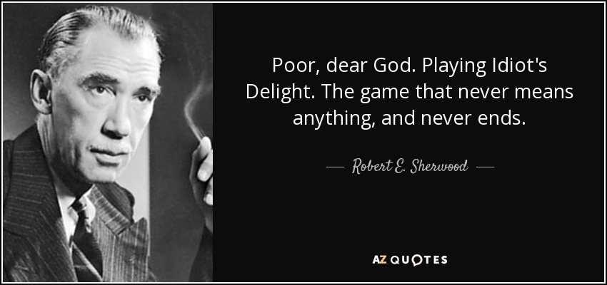 Poor, dear God. Playing Idiot's Delight. The game that never means anything, and never ends. - Robert E. Sherwood