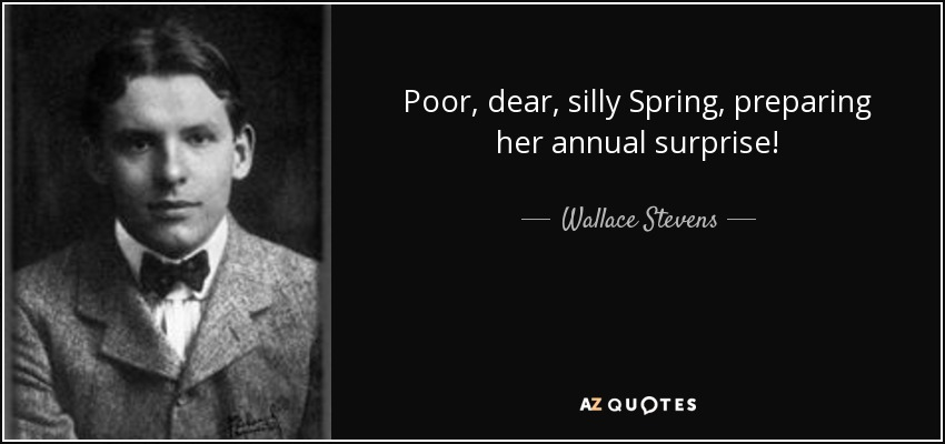 Poor, dear, silly Spring, preparing her annual surprise! - Wallace Stevens