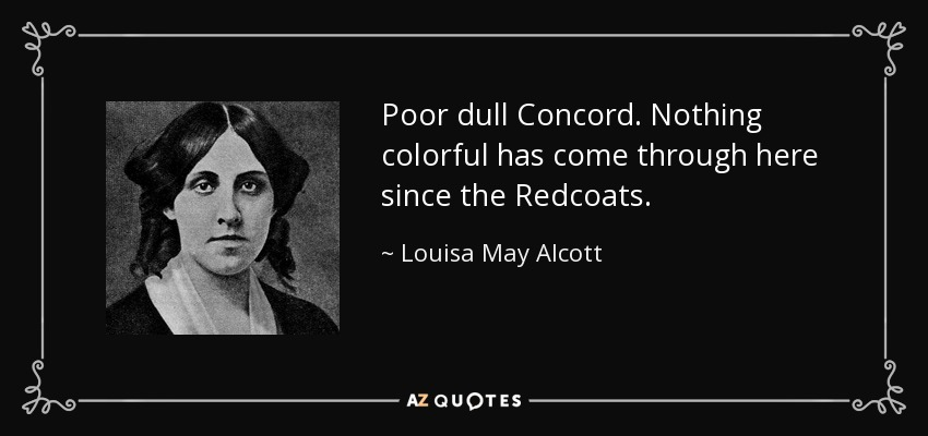 Poor dull Concord. Nothing colorful has come through here since the Redcoats. - Louisa May Alcott