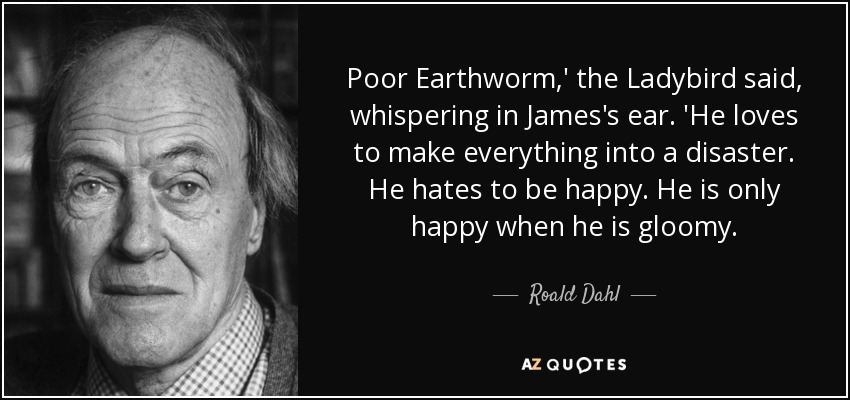 Poor Earthworm,' the Ladybird said, whispering in James's ear. 'He loves to make everything into a disaster. He hates to be happy. He is only happy when he is gloomy. - Roald Dahl