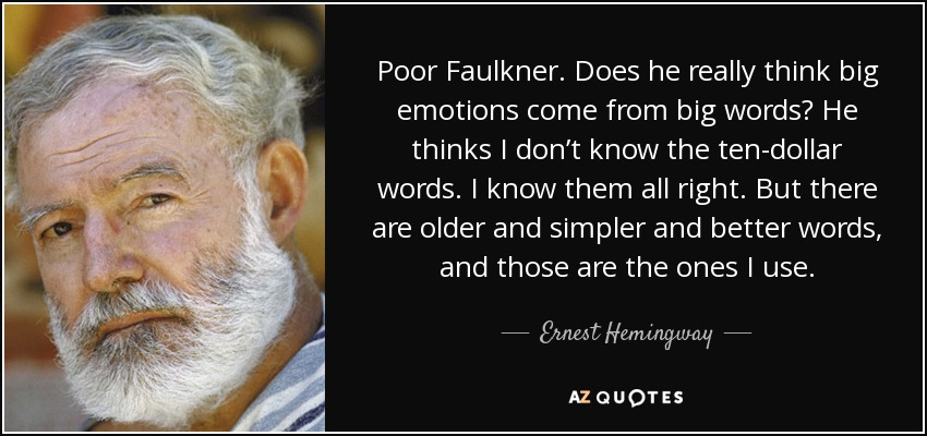 Poor Faulkner. Does he really think big emotions come from big words? He thinks I don't know the ten-dollar words. I know them all right. But there are older and simpler and better words, and those are the ones I use. - Ernest Hemingway
