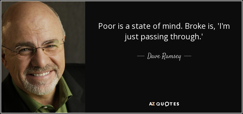 Poor is a state of mind. Broke is, 'I'm just passing through.' - Dave Ramsey