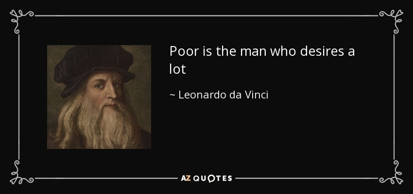 Poor is the man who desires a lot - Leonardo da Vinci