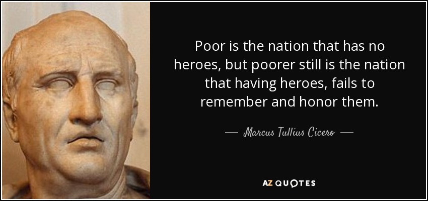 Poor is the nation that has no heroes, but poorer still is the nation that having heroes, fails to remember and honor them. - Marcus Tullius Cicero