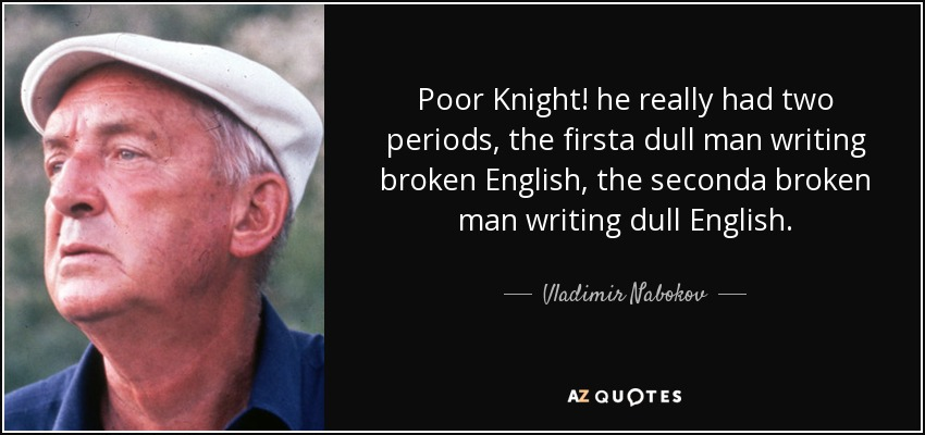 Poor Knight! he really had two periods, the firsta dull man writing broken English, the seconda broken man writing dull English. - Vladimir Nabokov